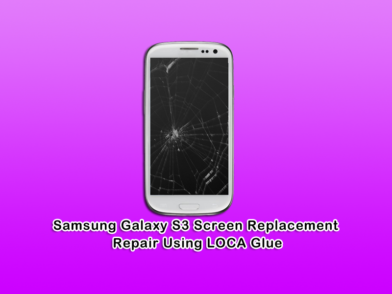 Samsung Galaxy S3 Screen Replacement Repair Using Loca Glue