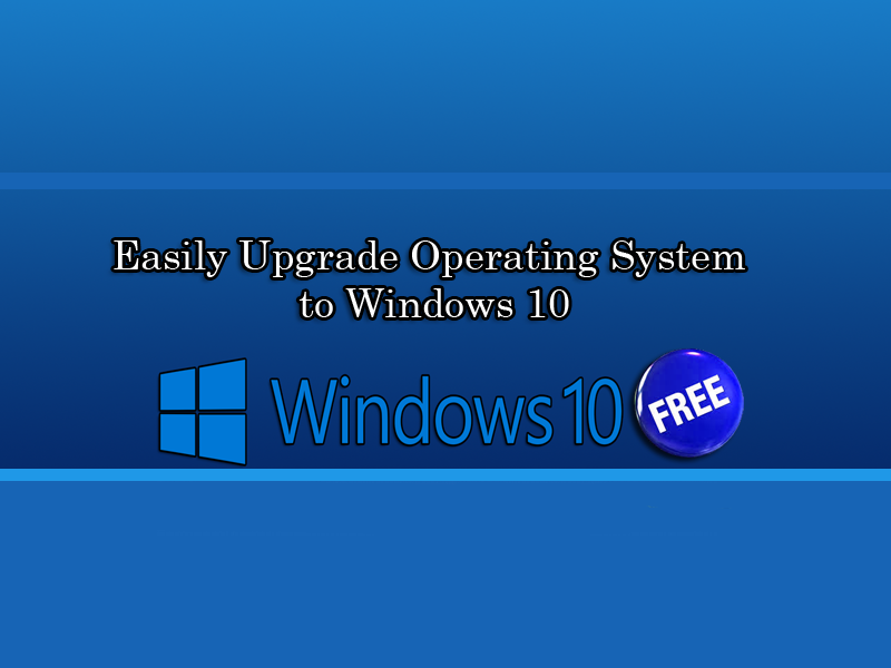 Easily Upgrade Operating System to Windows 10