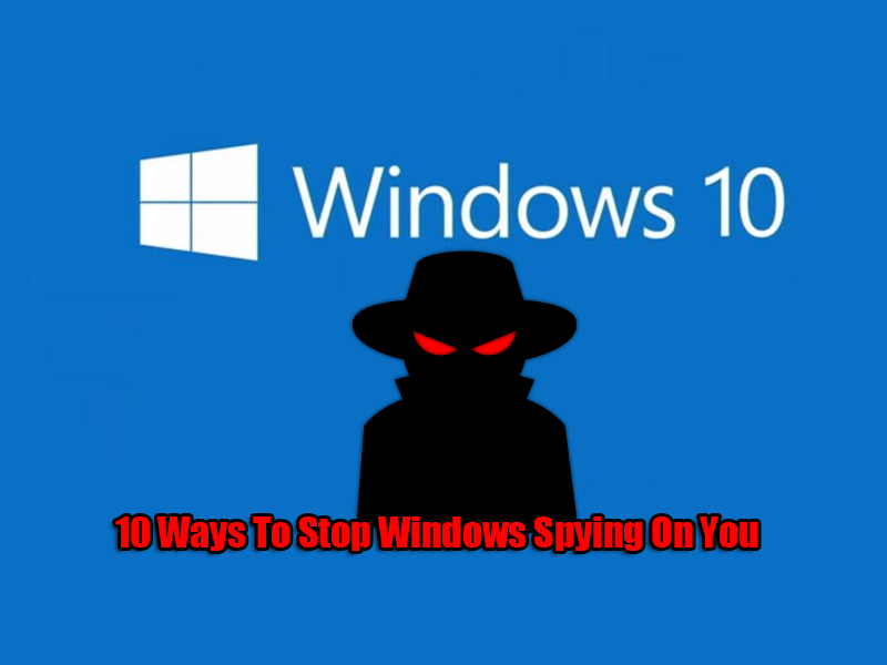 10 Ways To Stop Windows Spying On You