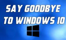 Say Goodbye to Windows 10