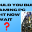 Should You Build a Gaming PC Right Now or Wait