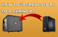 How To Upgrade Old PC To A Gaming PC