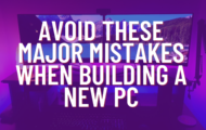 Avoid These Major Mistakes When Building a New PC
