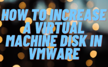 How To Increase a Virtual Machine Disk in VMware