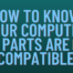 How to know Your computer parts are compatible