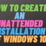 How to Create an Unattended Installation of Windows 10