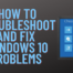 How to Troubleshoot And Fix Windows 10 Problems