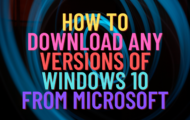 How to Download Any Versions of Windows 10 From Microsoft